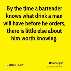 Don Marquis - By the time a bartender knows what drink a man will have before he orders, there is little else about him worth knowing.