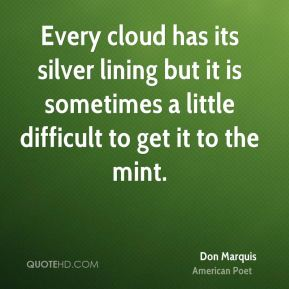 Every cloud has its silver lining but it is sometimes a little difficult to get it to the mint.