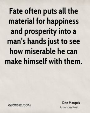 Fate often puts all the material for happiness and prosperity into a man's hands just to see how miserable he can make himself with them.