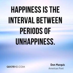 Don Marquis - Happiness is the interval between periods of unhappiness.