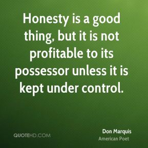Honesty is a good thing, but it is not profitable to its possessor unless it is kept under control.