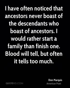 I have often noticed that ancestors never boast of the descendants who boast of ancestors. I would rather start a family than finish one. Blood will tell, but often it tells too much.