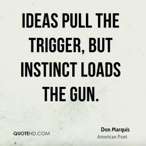 Don Marquis - Ideas pull the trigger, but instinct loads the gun.