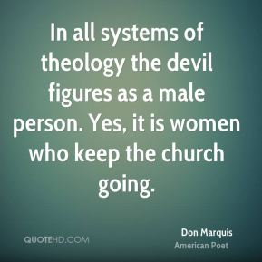 In all systems of theology the devil figures as a male person. Yes, it is women who keep the church going.