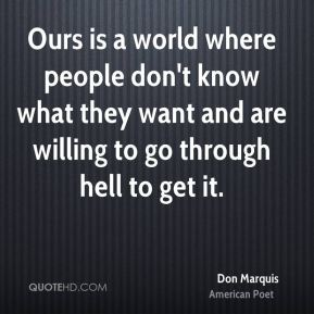 Don Marquis - Ours is a world where people don't know what they want and are willing to go through hell to get it.