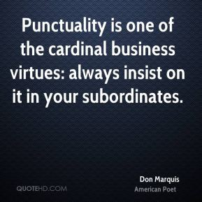 Don Marquis - Punctuality is one of the cardinal business virtues: always insist on it in your subordinates.