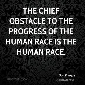 Don Marquis - The chief obstacle to the progress of the human race is the human race.