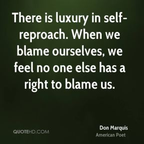 There is luxury in self-reproach. When we blame ourselves, we feel no one else has a right to blame us.