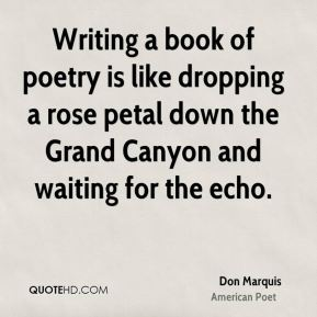 Don Marquis - Writing a book of poetry is like dropping a rose petal down the Grand Canyon and waiting for the echo.