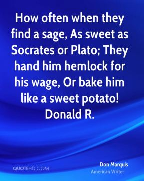 Don Marquis - How often when they find a sage, As sweet as Socrates or Plato; They hand him hemlock for his wage, Or bake him like a sweet potato! Donald R.