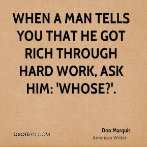 When a man tells you that he got rich through hard work, ask him: 'Whose?'.