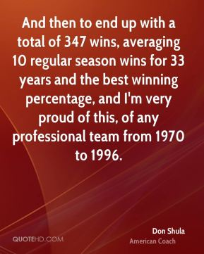 And then to end up with a total of 347 wins, averaging 10 regular season wins for 33 years and the best winning percentage, and I'm very proud of this, of any professional team from 1970 to 1996.