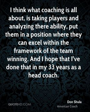 I think what coaching is all about, is taking players and analyzing there ability, put them in a position where they can excel within the framework of the team winning. And I hope that I've done that in my 33 years as a head coach.