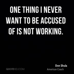 Don Shula - One thing I never want to be accused of is not working.
