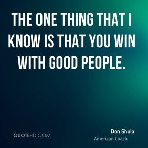 The one thing that I know is that you win with good people.
