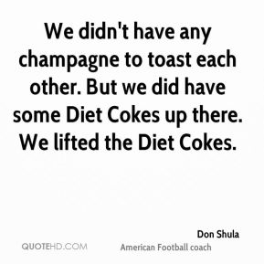 Don Shula - We didn't have any champagne to toast each other. But we did have some Diet Cokes up there. We lifted the Diet Cokes.