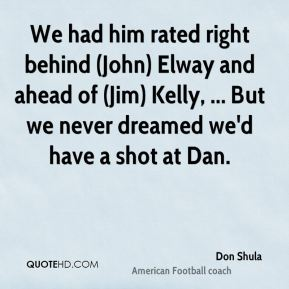 Don Shula - We had him rated right behind (John) Elway and ahead of (Jim) Kelly, ... But we never dreamed we'd have a shot at Dan.
