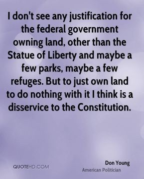 Don Young - I don't see any justification for the federal government owning land, other than the Statue of Liberty and maybe a few parks, maybe a few refuges. But to just own land to do nothing with it I think is a disservice to the Constitution.