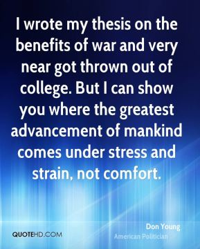 Don Young - I wrote my thesis on the benefits of war and very near got thrown out of college. But I can show you where the greatest advancement of mankind comes under stress and strain, not comfort.