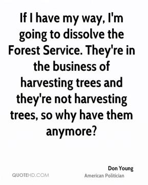 Don Young - If I have my way, I'm going to dissolve the Forest Service. They're in the business of harvesting trees and they're not harvesting trees, so why have them anymore?