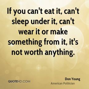 If you can't eat it, can't sleep under it, can't wear it or make something from it, it's not worth anything.