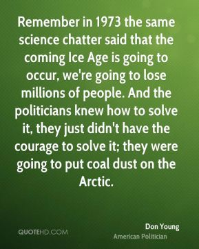 Don Young - Remember in 1973 the same science chatter said that the coming Ice Age is going to occur, we're going to lose millions of people. And the politicians knew how to solve it, they just didn't have the courage to solve it; they were going to put coal dust on the Arctic.