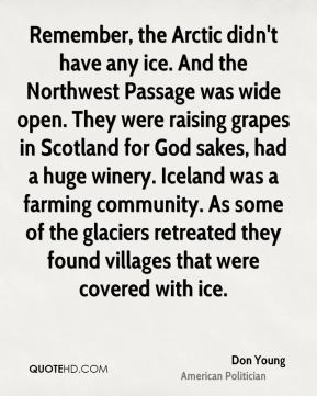 Don Young - Remember, the Arctic didn't have any ice. And the Northwest Passage was wide open. They were raising grapes in Scotland for God sakes, had a huge winery. Iceland was a farming community. As some of the glaciers retreated they found villages that were covered with ice.