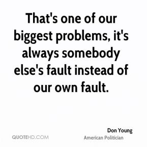 That's one of our biggest problems, it's always somebody else's fault instead of our own fault.