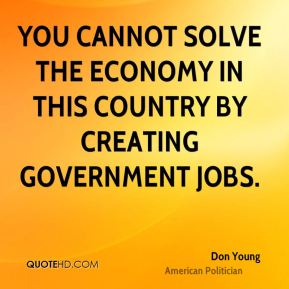 You cannot solve the economy in this country by creating government jobs.