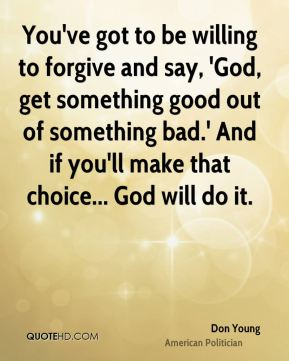You've got to be willing to forgive and say, 'God, get something good out of something bad.' And if you'll make that choice... God will do it.