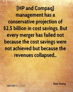 Don Young - [HP and Compaq] management has a conservative projection of $2.5 billion in cost savings. But every merger has failed not because the cost savings were not achieved but because the revenues collapsed.