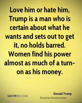 Donald Trump - Love him or hate him, Trump is a man who is certain about what he wants and sets out to get it, no holds barred. Women find his power almost as much of a turn-on as his money.