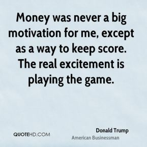 Donald Trump - Money was never a big motivation for me, except as a way to keep score. The real excitement is playing the game.