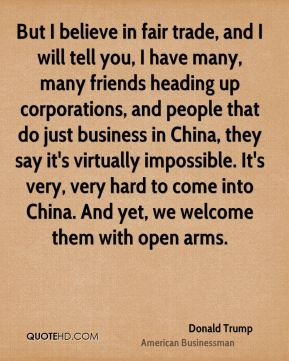 But I believe in fair trade, and I will tell you, I have many, many friends heading up corporations, and people that do just business in China, they say it's virtually impossible. It's very, very hard to come into China. And yet, we welcome them with open arms.