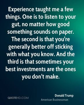 Experience taught me a few things. One is to listen to your gut, no matter how good something sounds on paper. The second is that you're generally better off sticking with what you know. And the third is that sometimes your best investments are the ones you don't make.