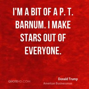 I'm a bit of a P. T. Barnum. I make stars out of everyone.