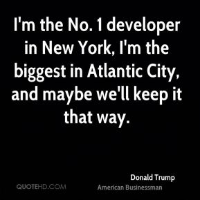 I'm the No. 1 developer in New York, I'm the biggest in Atlantic City, and maybe we'll keep it that way.