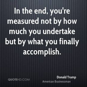 In the end, you're measured not by how much you undertake but by what you finally accomplish.