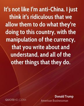 It's not like I'm anti-China. I just think it's ridiculous that we allow them to do what they're doing to this country, with the manipulation of the currency, that you write about and understand, and all of the other things that they do.