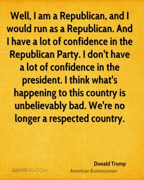Well, I am a Republican, and I would run as a Republican. And I have a lot of confidence in the Republican Party. I don't have a lot of confidence in the president. I think what's happening to this country is unbelievably bad. We're no longer a respected country.