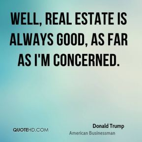 Donald Trump - Well, real estate is always good, as far as I'm concerned.