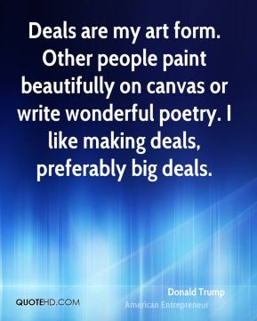 Donald Trump - Deals are my art form. Other people paint beautifully on canvas or write wonderful poetry. I like making deals, preferably big deals.