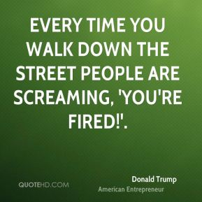 Every time you walk down the street people are screaming, 'You're fired!'.