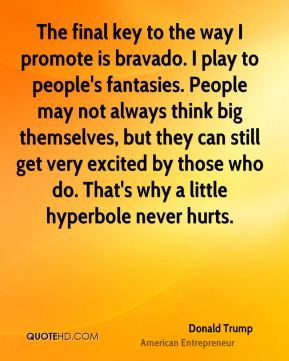 The final key to the way I promote is bravado. I play to people's fantasies. People may not always think big themselves, but they can still get very excited by those who do. That's why a little hyperbole never hurts.