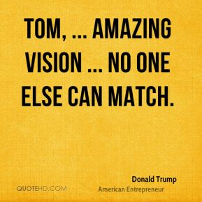 Tom, ... amazing vision ... no one else can match.
