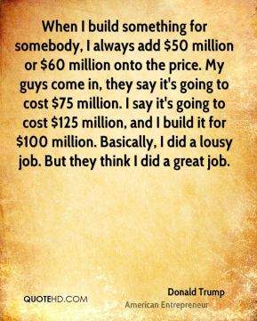 When I build something for somebody, I always add $50 million or $60 million onto the price. My guys come in, they say it's going to cost $75 million. I say it's going to cost $125 million, and I build it for $100 million. Basically, I did a lousy job. But they think I did a great job.