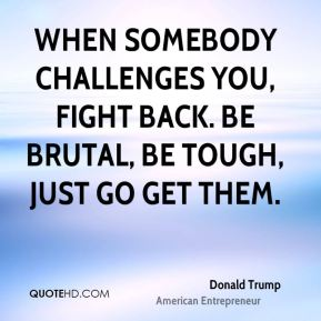 When somebody challenges you, fight back. Be brutal, be tough, Just go get them.
