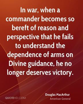 Douglas MacArthur - In war, when a commander becomes so bereft of reason and perspective that he fails to understand the dependence of arms on Divine guidance, he no longer deserves victory.