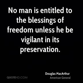 Douglas MacArthur - No man is entitled to the blessings of freedom unless he be vigilant in its preservation.