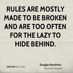 Douglas MacArthur - Rules are mostly made to be broken and are too often for the lazy to hide behind.